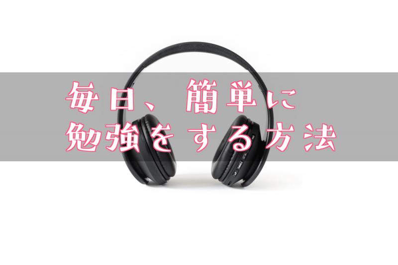 ヘッドフォンの画像に「毎日、簡単に勉強する方法」の文字が書いてあるアイキャッチ画像